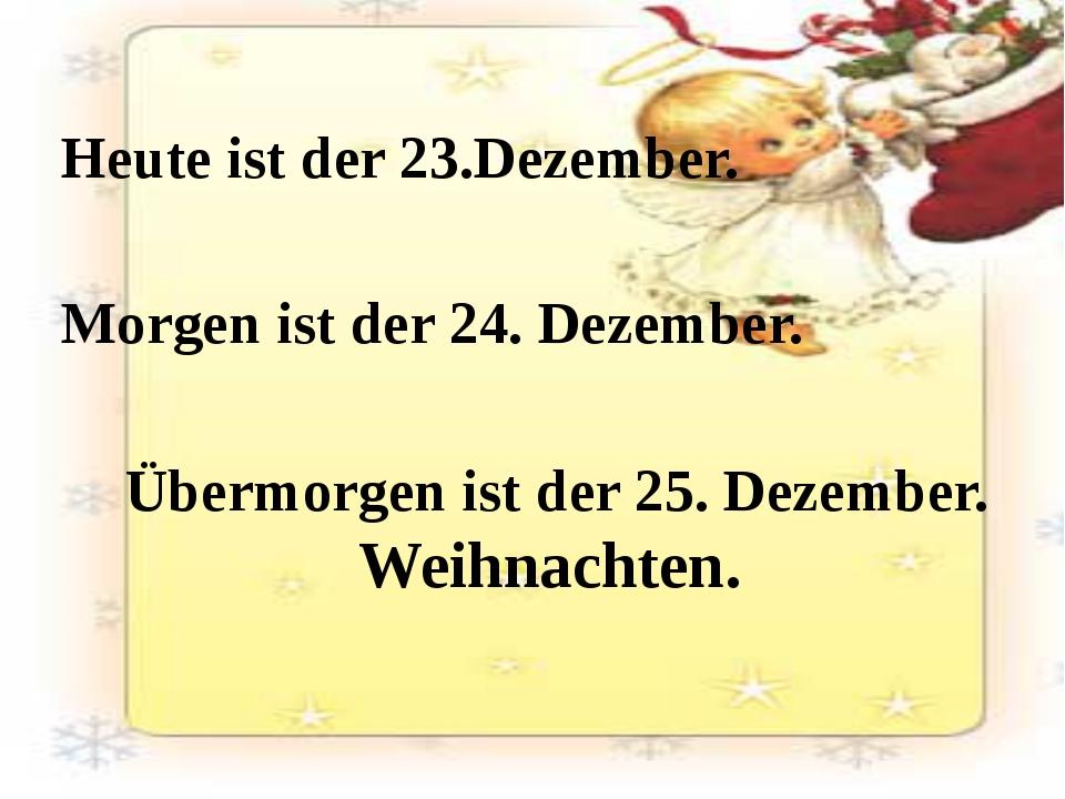 Heute ist der 23.Dezember. Morgen ist der 24. Dezember. Übermorgen istder 2...