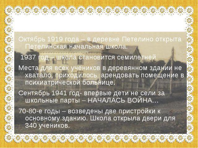 Октябрь 1919 года – в деревне Петелино открыта Петелинская начальная школа. 1...
