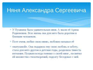 У Пушкина была удивительная няня. А звали её Арина Родионовна. Всю жизнь она