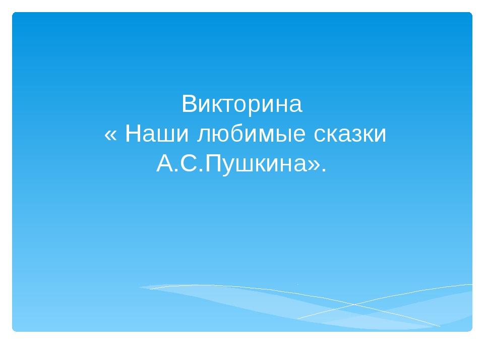 Викторина « Наши любимые сказки А.С.Пушкина».