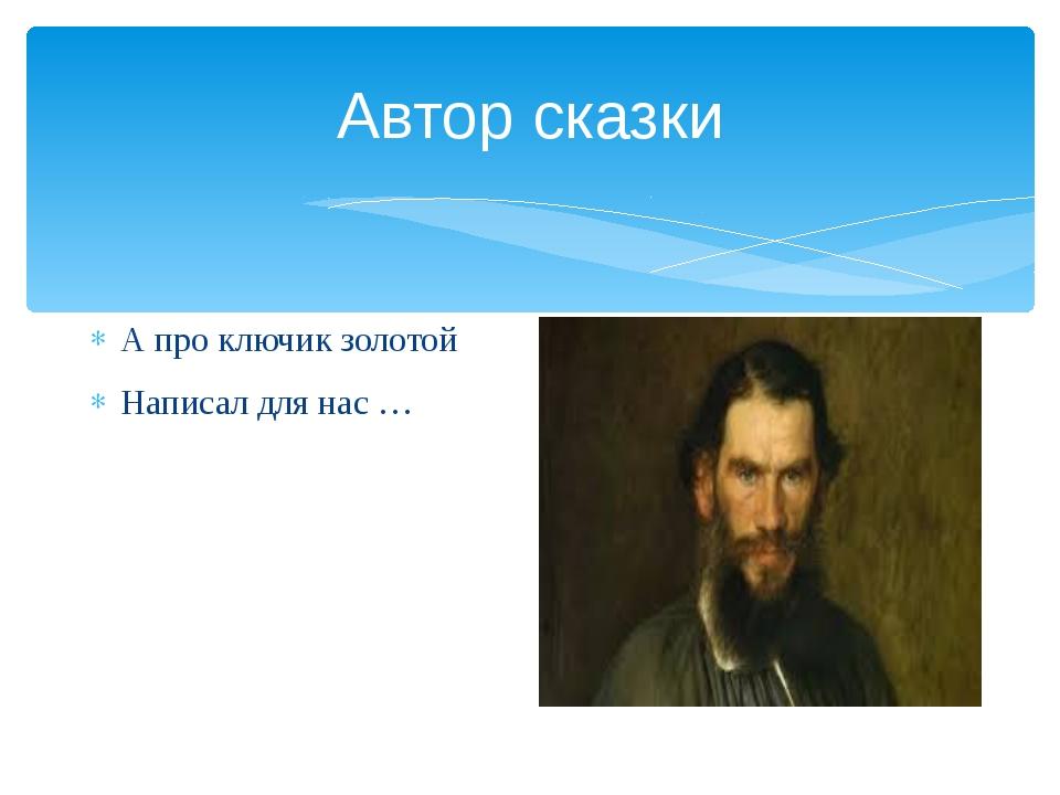 Автор сказки А про ключик золотой Написал для нас …