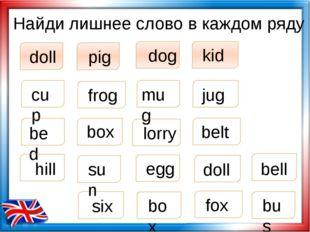 Найди лишнее слово в каждом ряду doll pig dog kid box cup jug mug six bed box