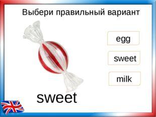 Выбери правильный вариант sweet egg milk sweet