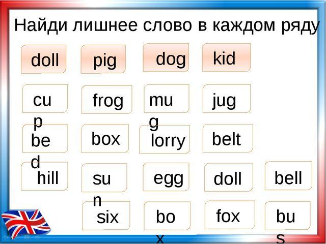 Найди лишнее слово в каждом ряду doll pig dog kid box cup jug mug six bed box...