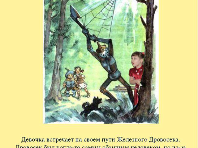 Девочка встречает на своем пути Железного Дровосека. Дровосек был когда-то са...