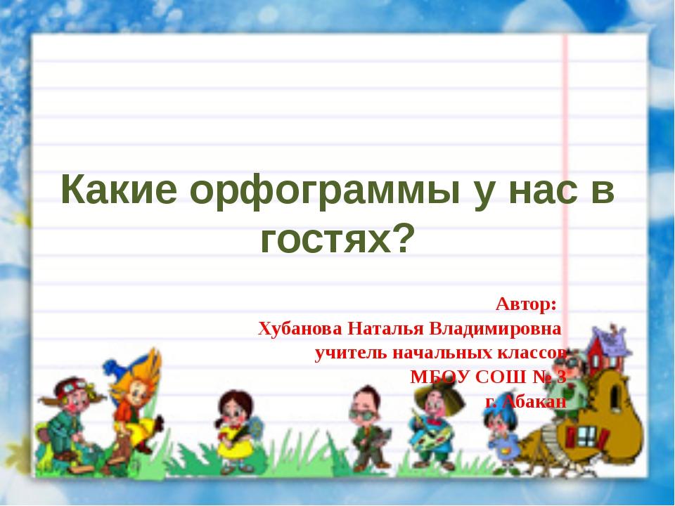 Какие орфограммы у нас в гостях? Автор: Хубанова Наталья Владимировна учитель...