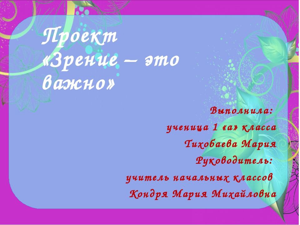 Проект «Зрение – это важно» Выполнила: ученица 1 «а» класса Тихобаева Мария Р...