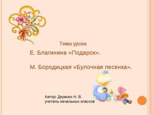 Е. Благинина «Подарок». М. Бородицкая «Булочная песенка». Тема урока Автор: