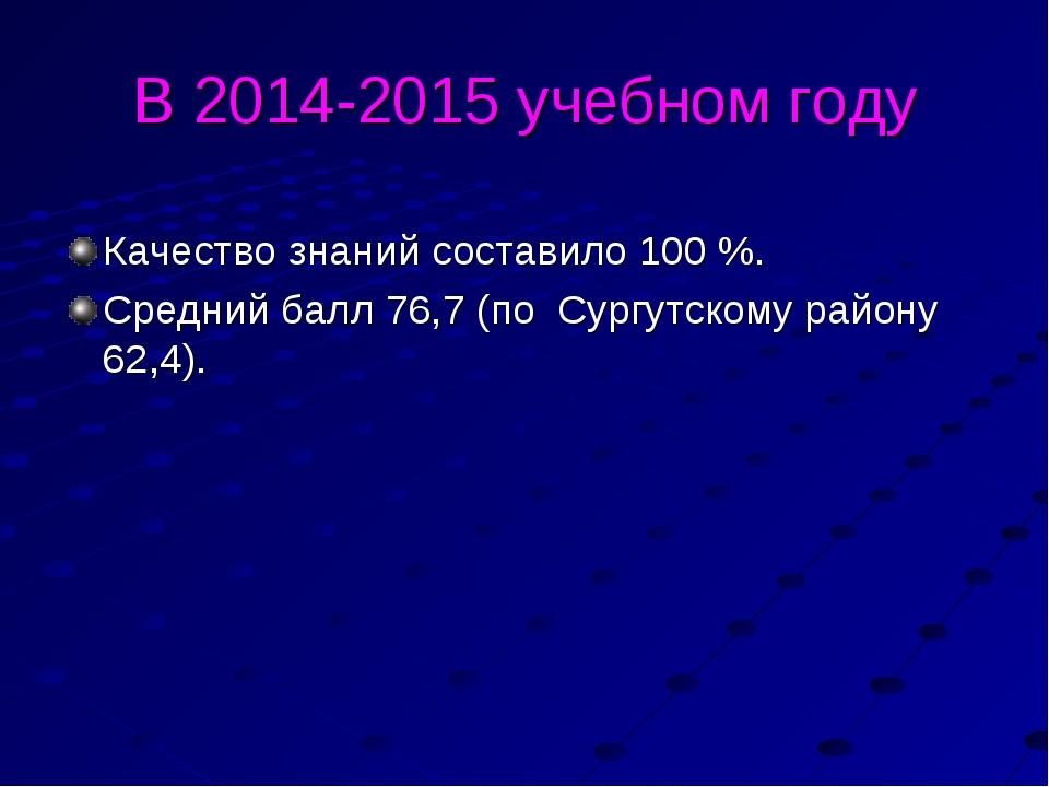 В 2014-2015 учебном году Качество знаний составило 100 %. Средний балл 76,7 (...