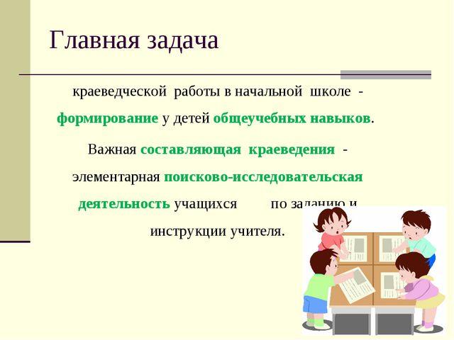 Главная задача краеведческой работывначальной школе - формирование у дет...