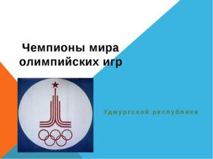 Чемпионы мира олимпийских игр Удмуртской республики
