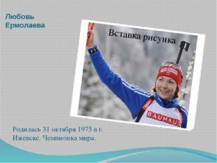 Любовь Ермолаева Родилась 31 октября 1975 в г. Ижевске. Чемпионка мира.