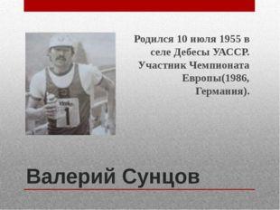 Валерий Сунцов Родился 10 июля 1955 в селе Дебесы УАССР. Участник Чемпионата