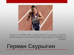 Герман Скурыгин Родился 15 сентября 1963 в деревне Вутно Селтинского р-а УААС