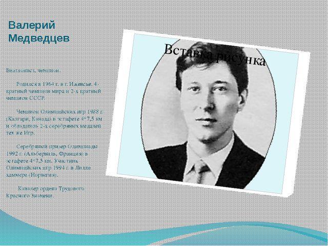 Валерий Медведцев Биатлонист, чемпион.    Родился в 1964 г. в г. Ижевске....