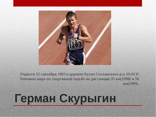 Герман Скурыгин Родился 15 сентября 1963 в деревне Вутно Селтинского р-а УААС...