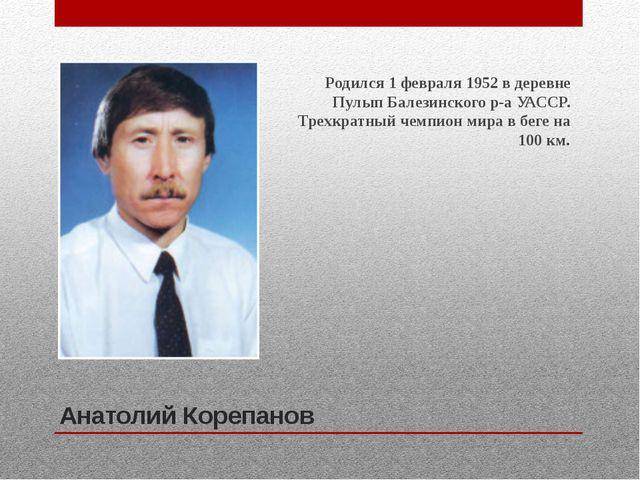 Анатолий Корепанов Родился 1 февраля 1952 в деревне Пулып Балезинского р-а УА...