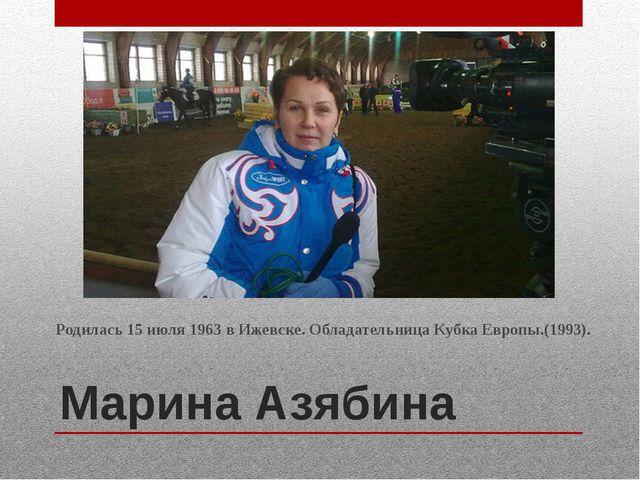 Марина Азябина Родилась 15 июля 1963 в Ижевске. Обладательница Кубка Европы.(...