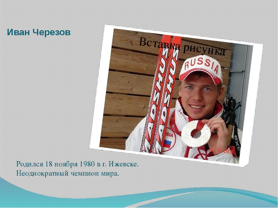 Иван Черезов Родился 18 ноября 1980 в г. Ижевске. Неоднократный чемпион мира.