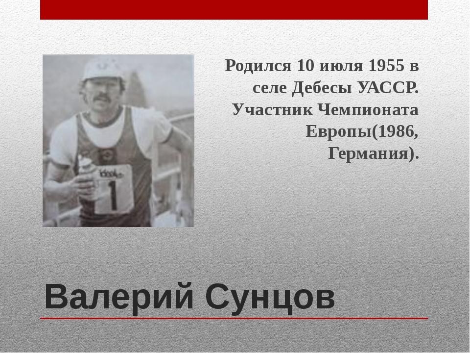 Валерий Сунцов Родился 10 июля 1955 в селе Дебесы УАССР. Участник Чемпионата...