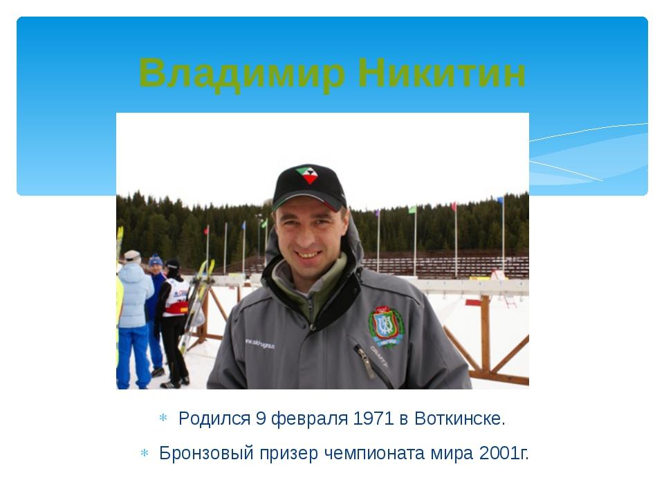 Владимир Никитин Родился 9 февраля 1971 в Воткинске. Бронзовый призер чемпион...