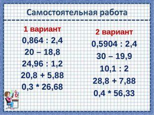 1 вариант 0,864 : 2,4 20 – 18,8 24,96 : 1,2 20,8 + 5,88 0,3 * 26,68 2 вариант