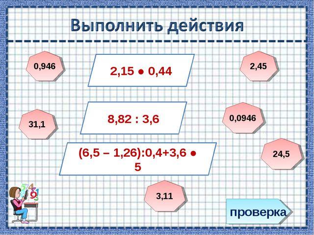 проверка 2,15 ● 0,44 8,82 : 3,6 (6,5 – 1,26):0,4+3,6 ● 5 0,946 0,0946 2,45 24...