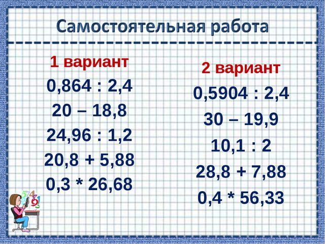 1 вариант 0,864 : 2,4 20 – 18,8 24,96 : 1,2 20,8 + 5,88 0,3 * 26,68 2 вариант...