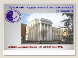 ВЗАИМОПОНИМАНИЕ СО ВСЕМ МИРОМ! Иркутский государственный лингвистический уни