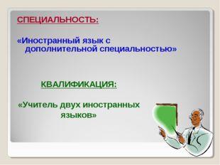 СПЕЦИАЛЬНОСТЬ: «Иностранный язык с дополнительной специальностью» КВАЛИФИКАЦИ