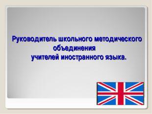 Руководитель школьного методического объединения учителей иностранного языка.