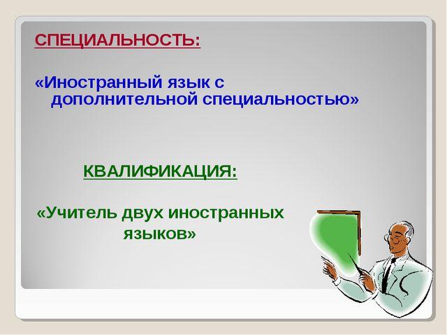 СПЕЦИАЛЬНОСТЬ: «Иностранный язык с дополнительной специальностью» КВАЛИФИКАЦИ...