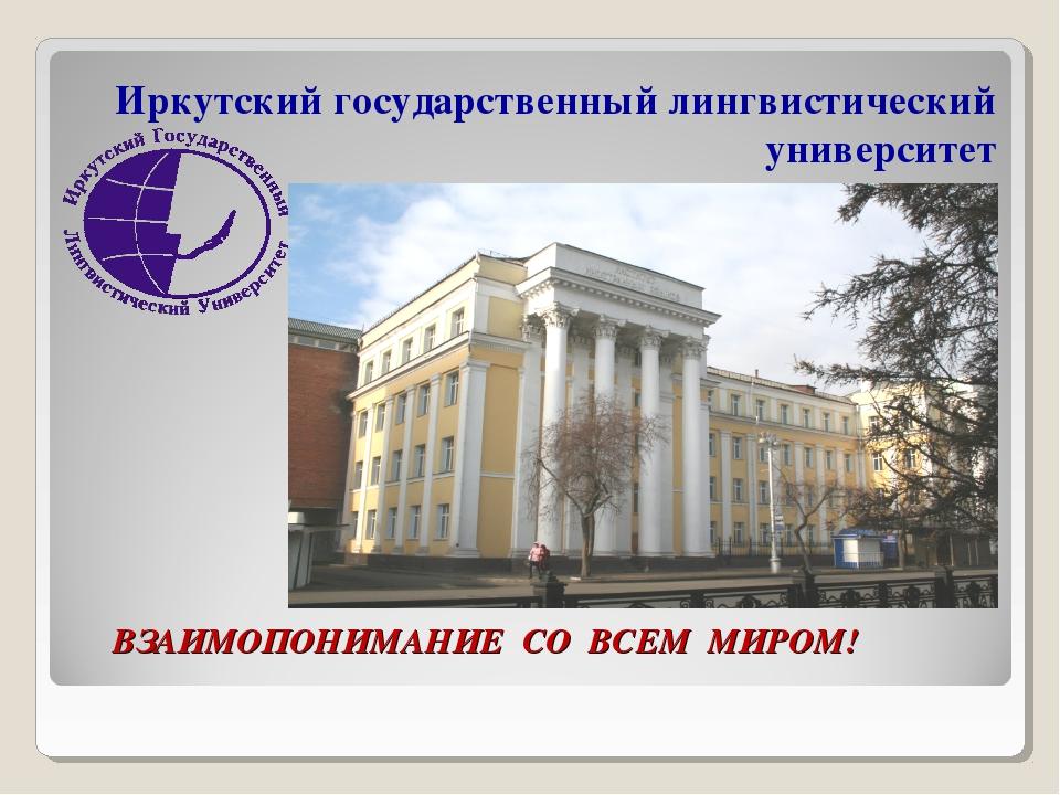 ВЗАИМОПОНИМАНИЕ СО ВСЕМ МИРОМ! Иркутский государственный лингвистический уни...