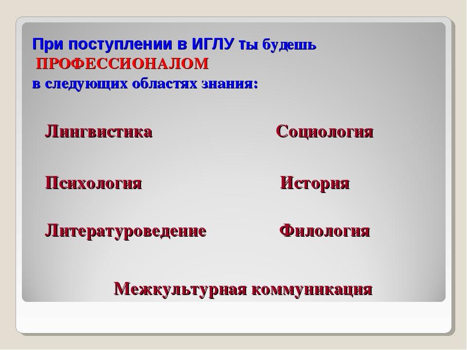 При поступлении в ИГЛУ ты будешь ПРОФЕССИОНАЛОМ в следующих областях знания:...