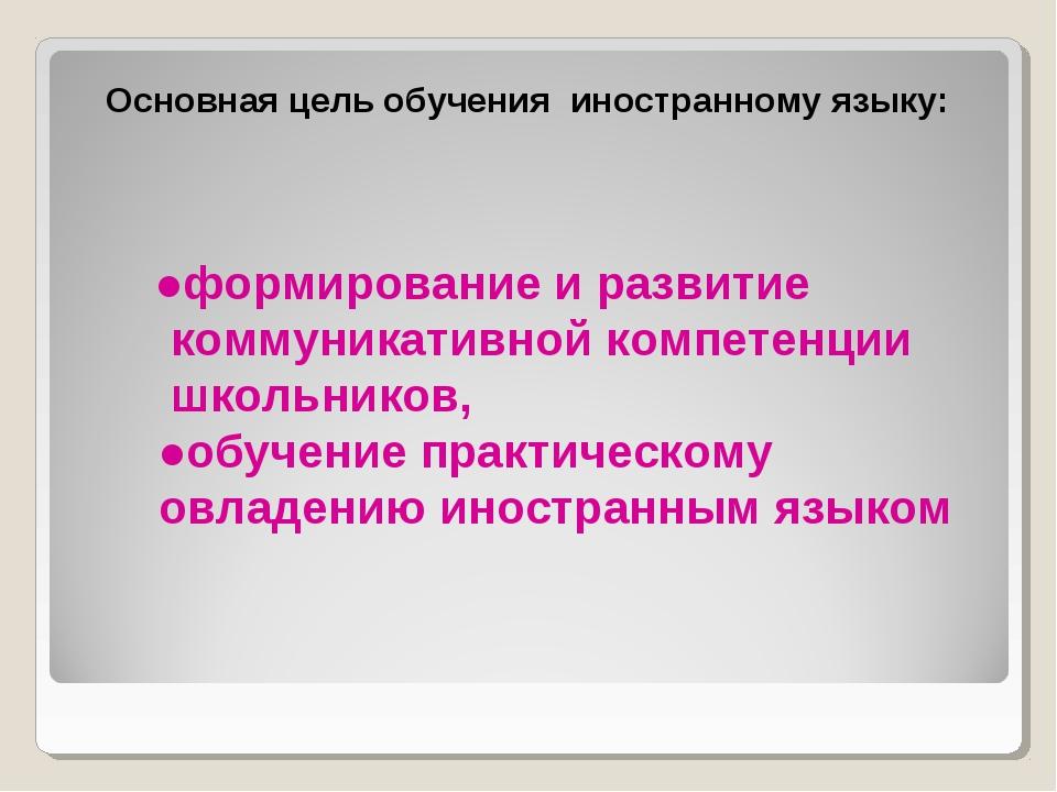 Основная цель обучения иностранному языку: ●формирование и развитие коммуник...