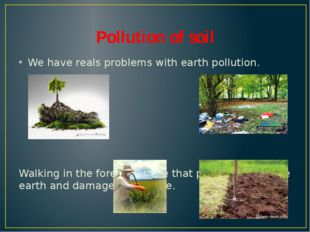 Pollution of soil We have reals problems with earth pollution. Walking in the