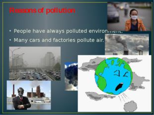 Reasons of pollution People have always polluted environment. Many cars and f