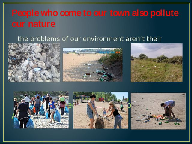 People who come to our town also pollute our nature the problems of our envir...