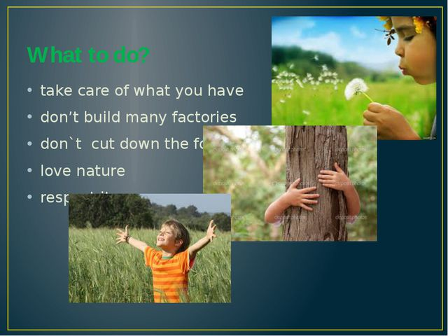 What to do? take care of what you have don't build many factories don`t cut d...