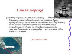 1 миля морська Спочатку морська миля визначалася як довжина дуги великого кол