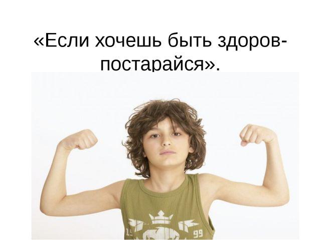 «Если хочешь быть здоров- постарайся».