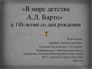 «В мире детства А.Л. Барто» к 110-летию со дня рождения Подготовила Брянцева