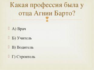 А) Врач Б) Учитель В) Водитель Г) Строитель Какая профессия была у отца Агнии