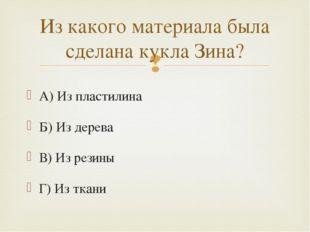 А) Из пластилина Б) Из дерева В) Из резины Г) Из ткани Из какого материала бы