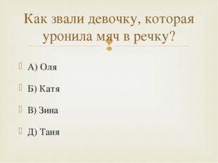 А) Оля Б) Катя В) Зина Д) Таня Как звали девочку, которая уронила мяч в речку