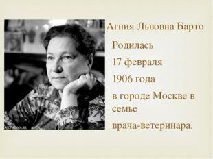 Агния Львовна Барто Родилась 17 февраля 1906 года в городе Москве в семье вра