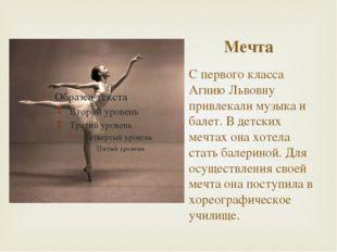 Мечта С первого класса Агнию Львовну привлекали музыка и балет. В детских меч