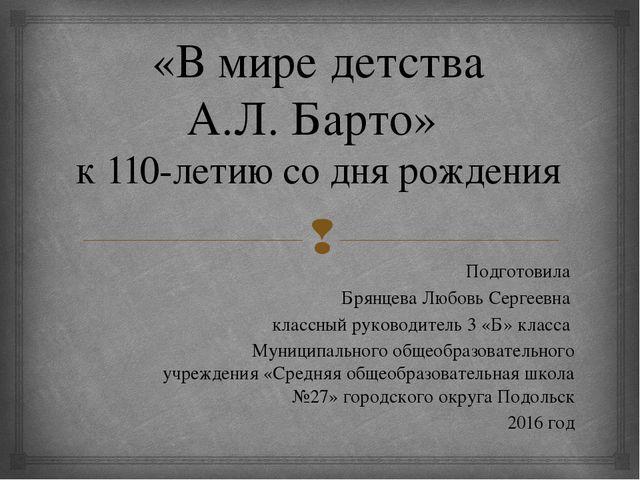 «В мире детства А.Л. Барто» к 110-летию со дня рождения Подготовила Брянцева...
