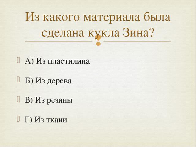 А) Из пластилина Б) Из дерева В) Из резины Г) Из ткани Из какого материала бы...