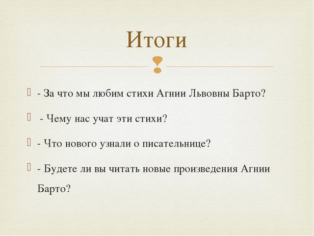 - За что мы любим стихи Агнии Львовны Барто? - Чему нас учат эти стихи? - Что...